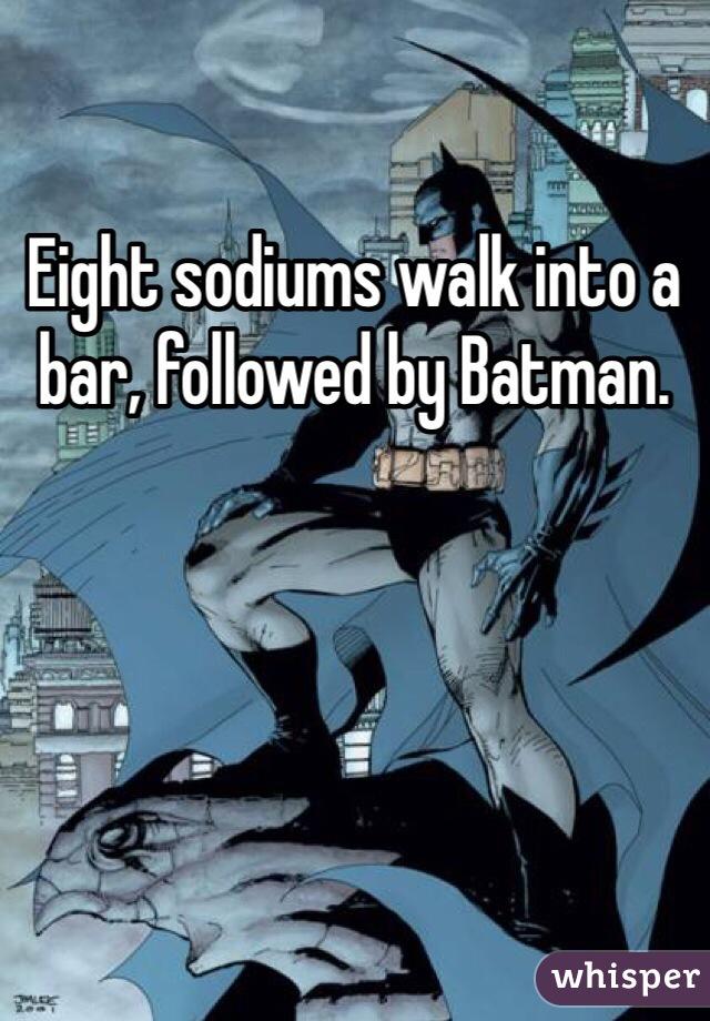 Eight sodiums walk into a bar, followed by Batman.