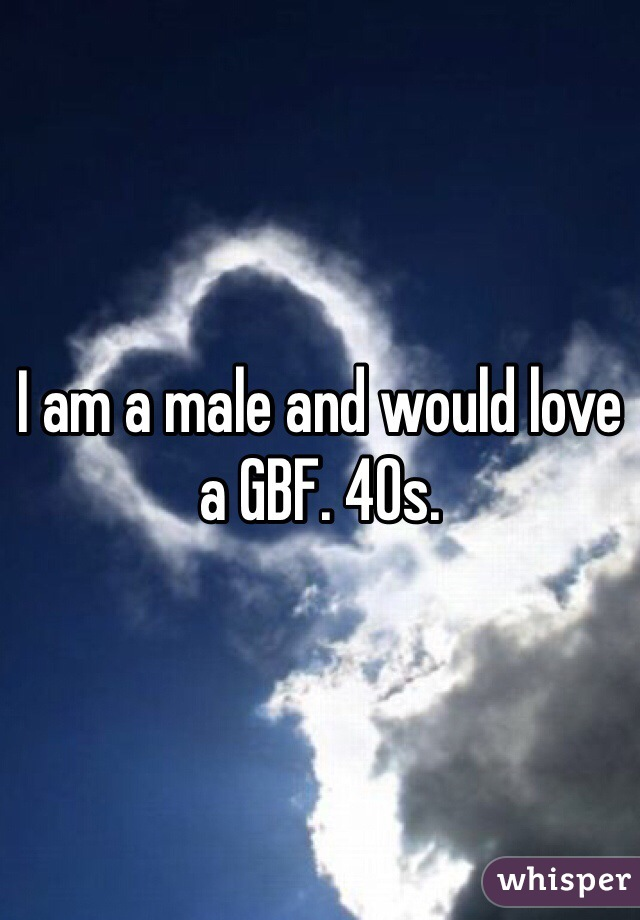 I am a male and would love a GBF. 40s.
