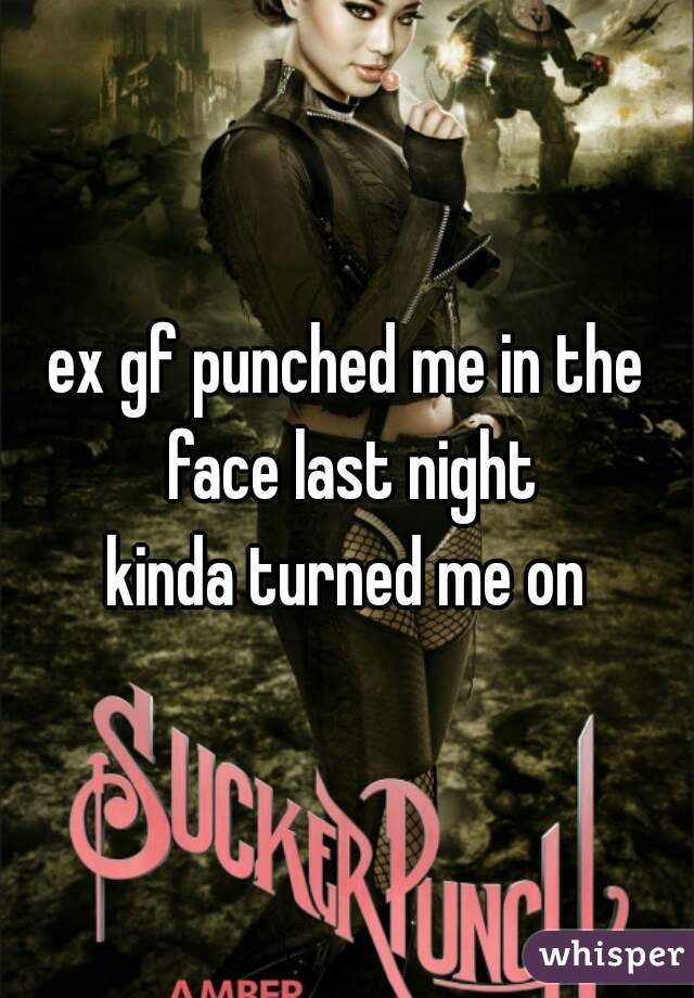ex gf punched me in the face last night kinda turned me on