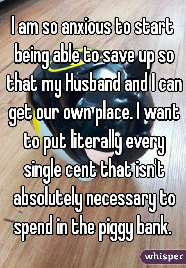 I am so anxious to start being able to save up so that my Husband and I can get our own place. I want to put literally every single cent that isn't absolutely necessary to spend in the piggy bank.