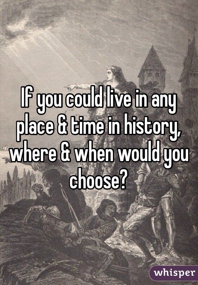 If you could live in any place & time in history, where & when would you choose?