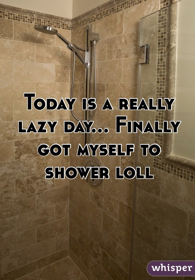 Today is a really lazy day... Finally got myself to shower loll