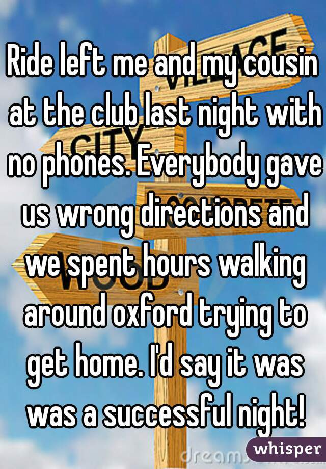 Ride left me and my cousin at the club last night with no phones. Everybody gave us wrong directions and we spent hours walking around oxford trying to get home. I'd say it was was a successful night!