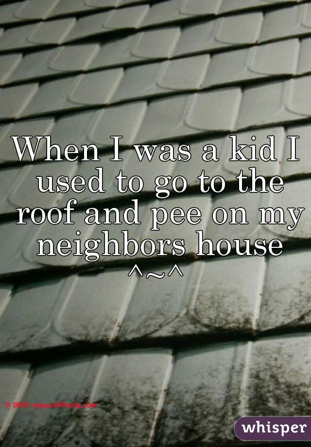When I was a kid I used to go to the roof and pee on my neighbors house ^~^