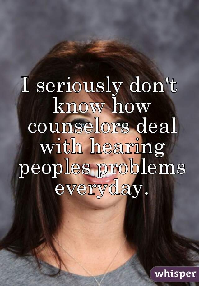 I seriously don't know how counselors deal with hearing peoples problems everyday.