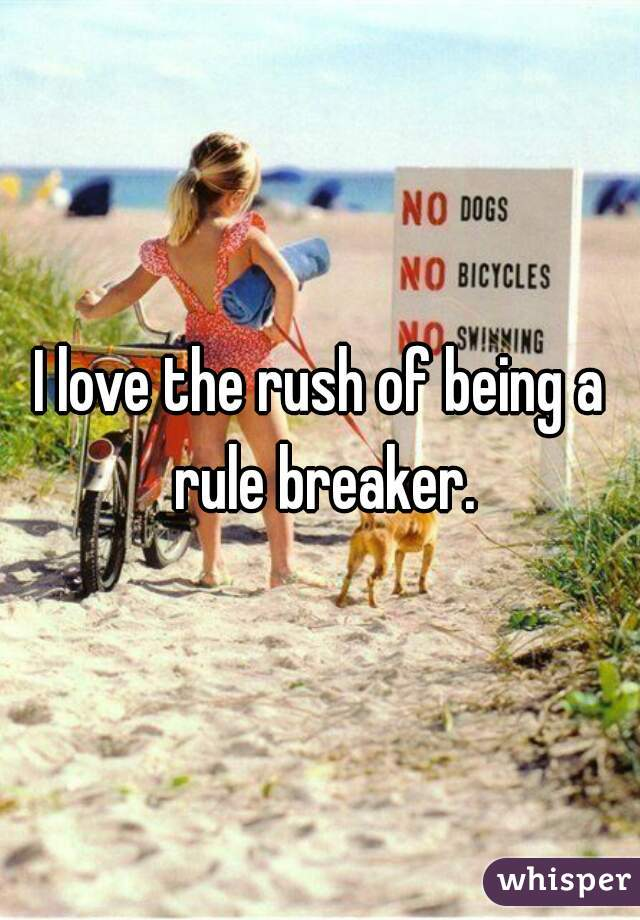 I love the rush of being a rule breaker.