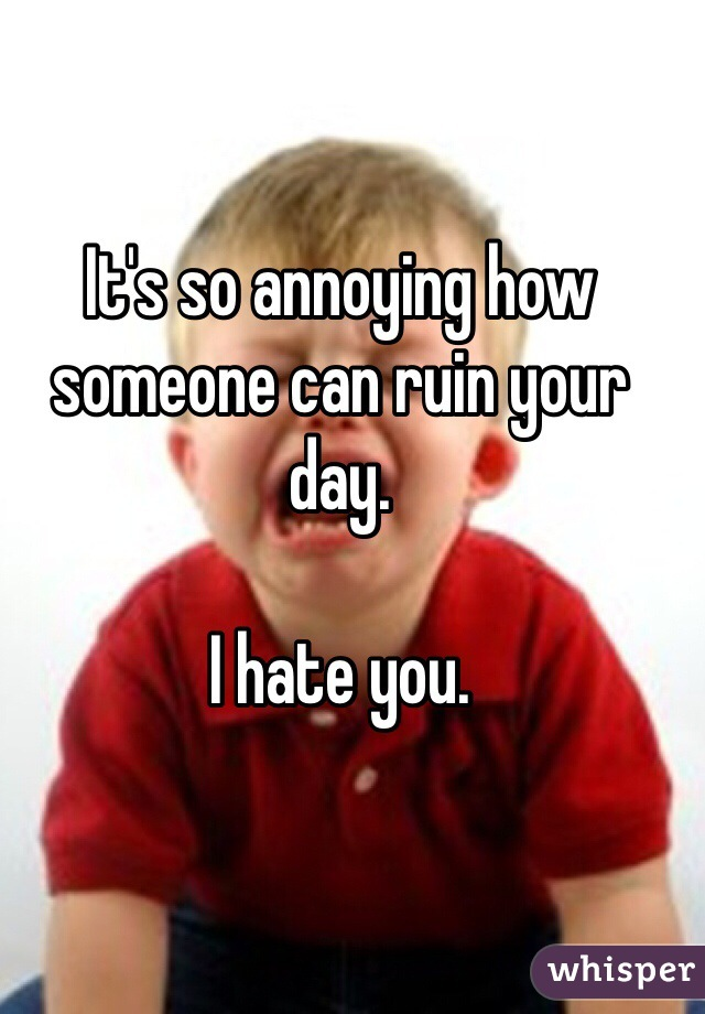 It's so annoying how someone can ruin your day.   I hate you.