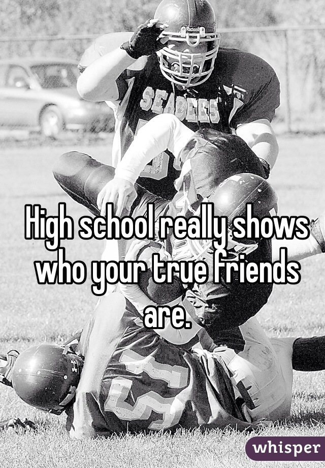 High school really shows who your true friends are.