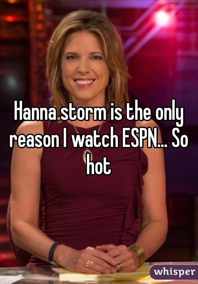 Hanna storm is the only reason I watch ESPN... So hot