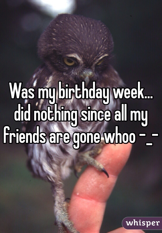 Was my birthday week…did nothing since all my friends are gone whoo -_-