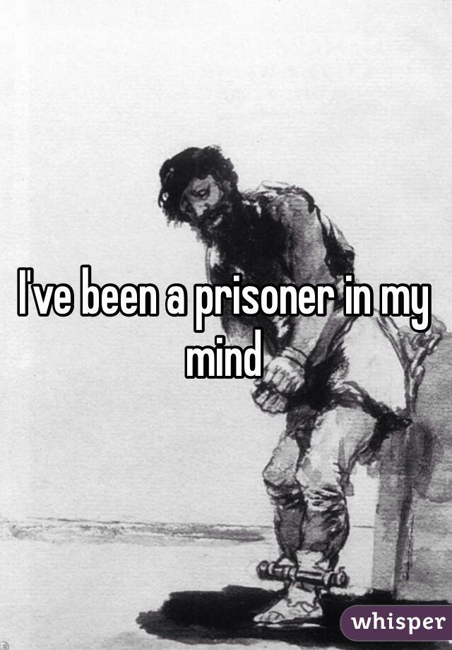 I've been a prisoner in my mind