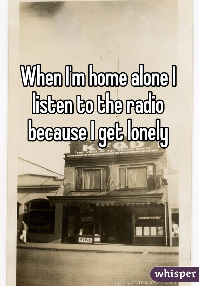 When I'm home alone I listen to the radio because I get lonely