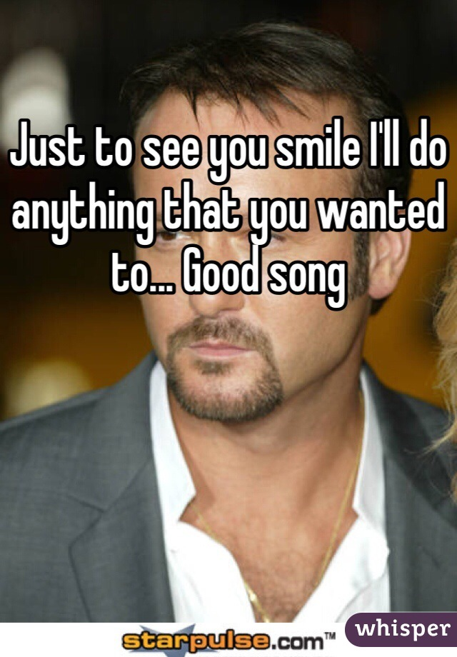 Just to see you smile I'll do anything that you wanted to... Good song