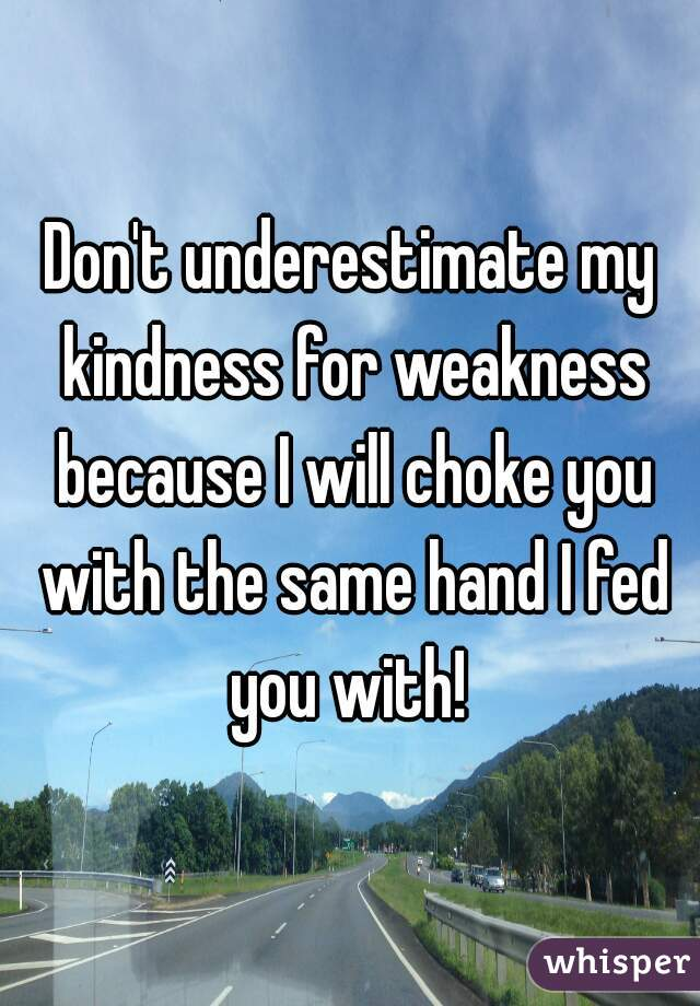 Don't underestimate my kindness for weakness because I will choke you with the same hand I fed you with!