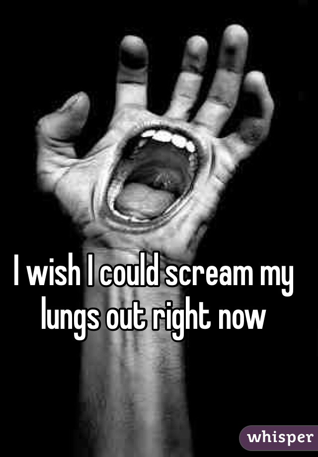 I wish I could scream my lungs out right now