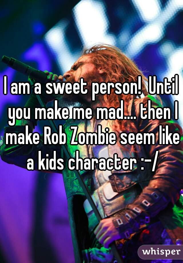 I am a sweet person!  Until you make me mad.... then I make Rob Zombie seem like a kids character :-/