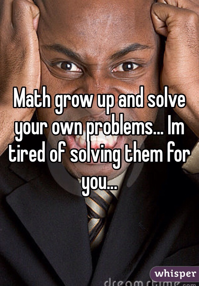 Math grow up and solve your own problems... Im tired of solving them for you...