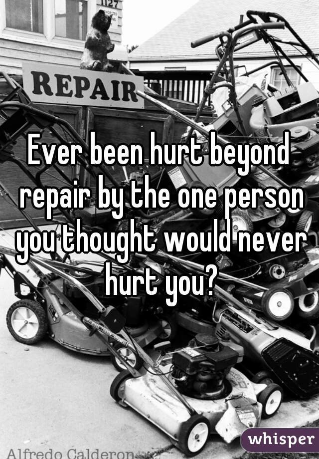 Ever been hurt beyond repair by the one person you thought would never hurt you?