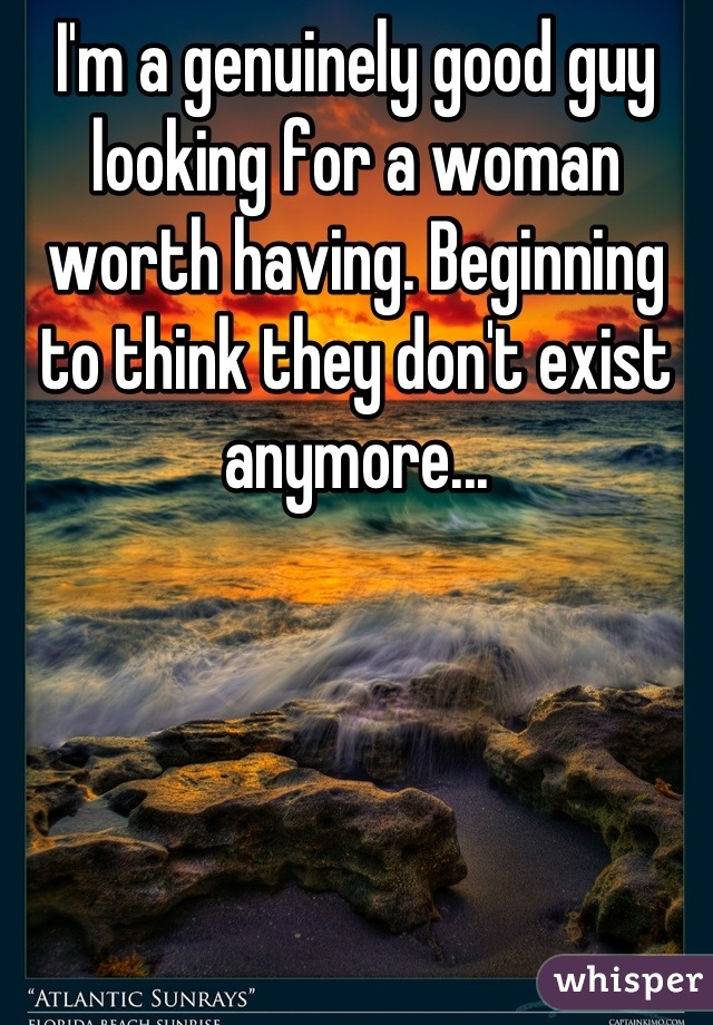 I'm a genuinely good guy looking for a woman worth having. Beginning to think they don't exist anymore...