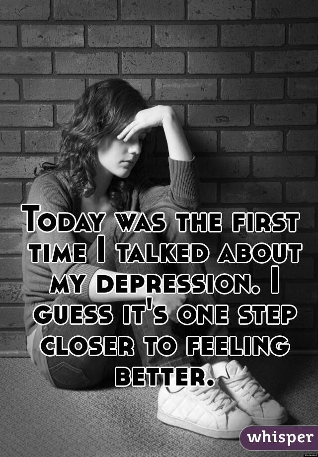 Today was the first time I talked about my depression. I guess it's one step closer to feeling better.