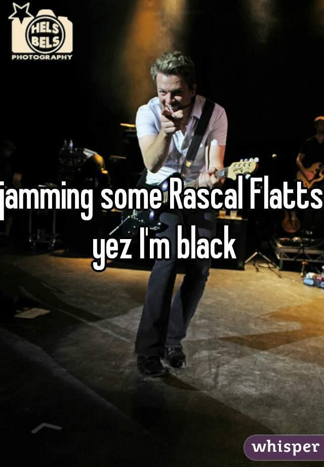 jamming some Rascal Flatts yez I'm black