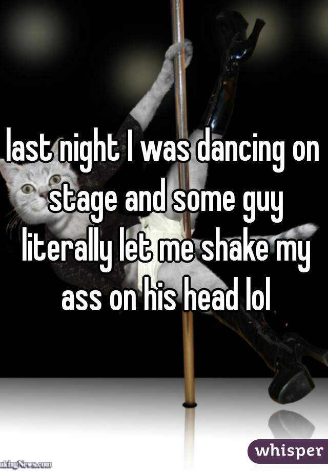 last night I was dancing on stage and some guy literally let me shake my ass on his head lol