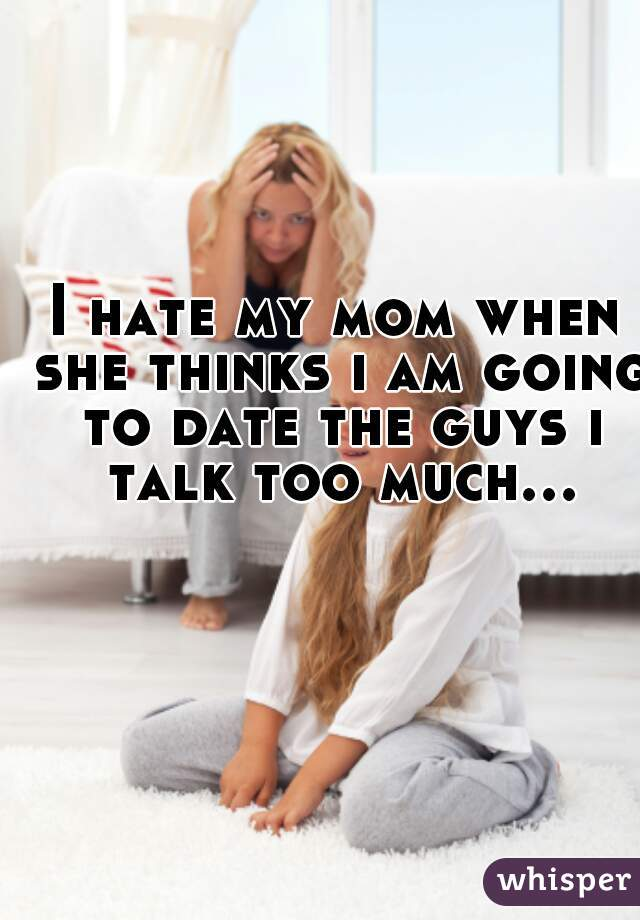 I hate my mom when she thinks ı am going to date the guys ı talk too much...