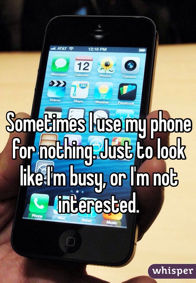Sometimes I use my phone for nothing. Just to look like I'm busy, or I'm not interested.