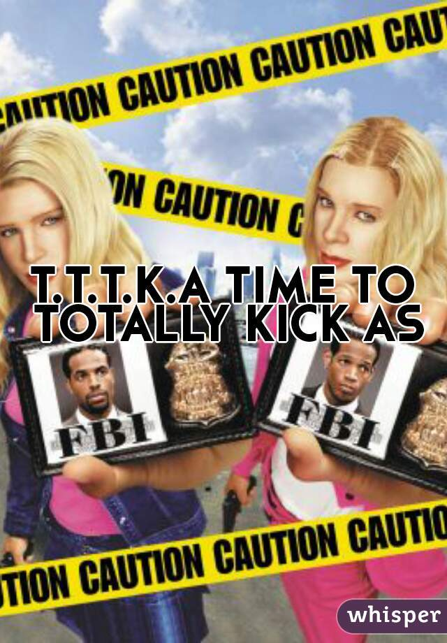 T.T.T.K.A TIME TO TOTALLY KICK ASS