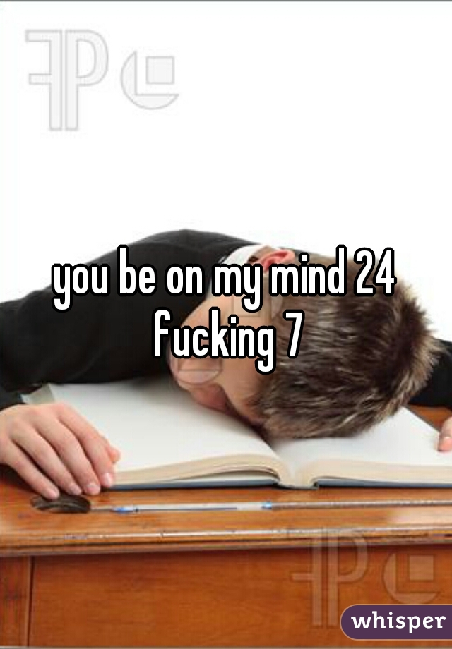 you be on my mind 24 fucking 7