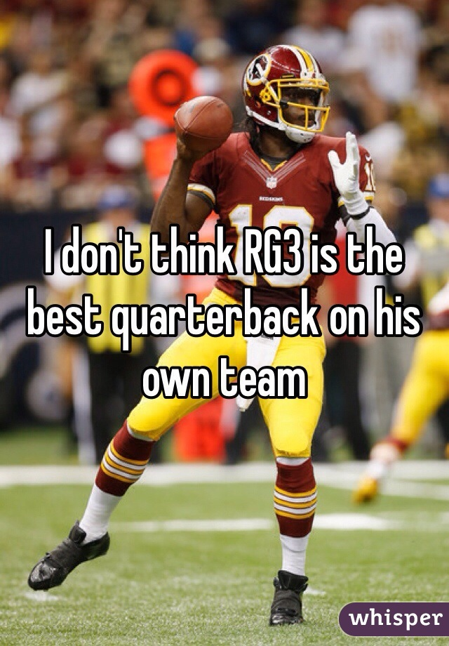I don't think RG3 is the best quarterback on his own team