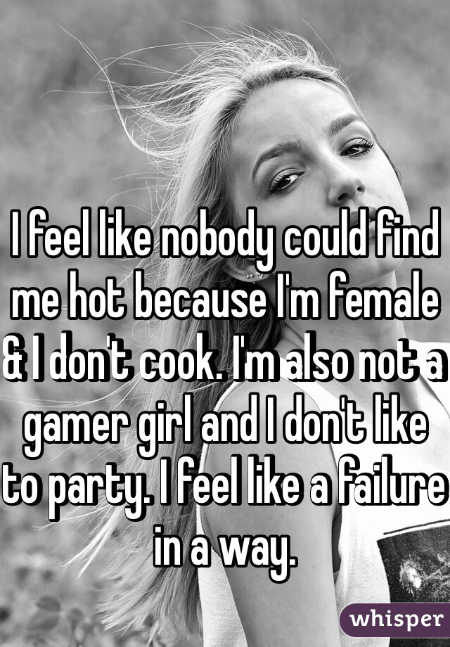I feel like nobody could find me hot because I'm female & I don't cook. I'm also not a gamer girl and I don't like to party. I feel like a failure in a way.