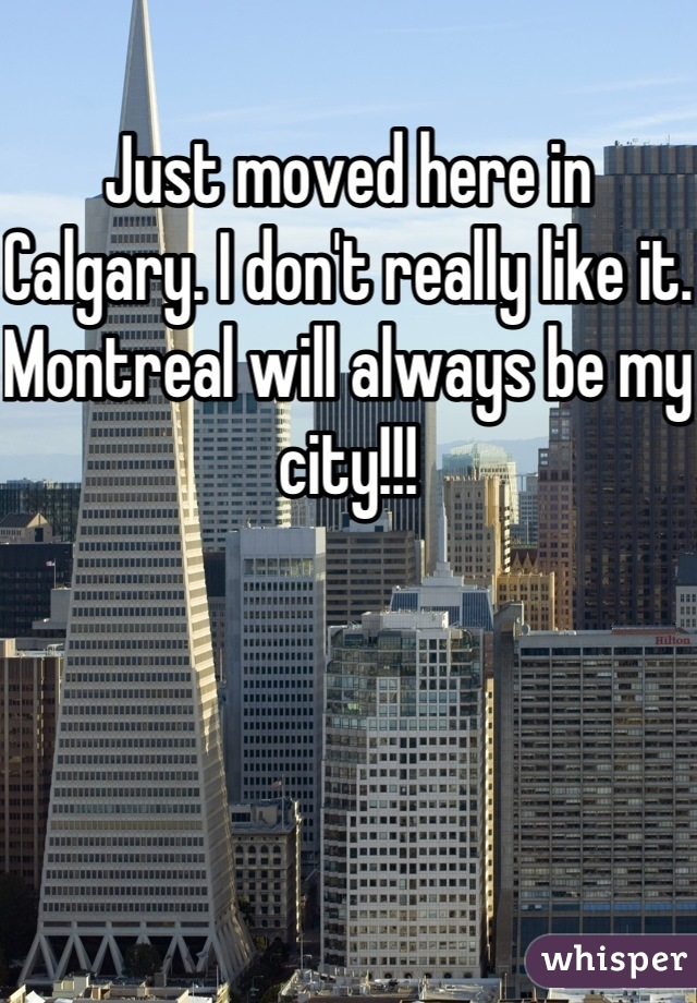 Just moved here in Calgary. I don't really like it. Montreal will always be my city!!!