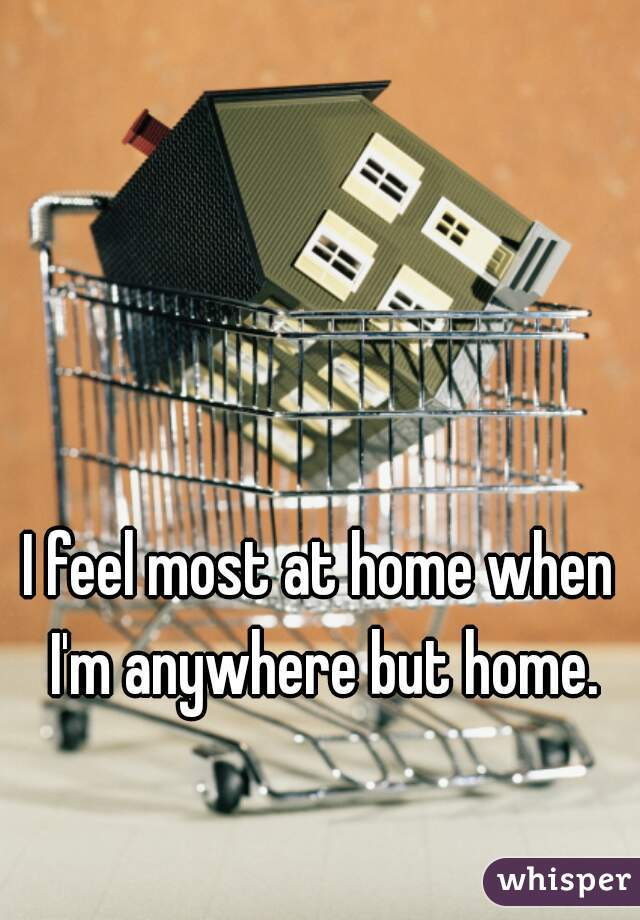 I feel most at home when I'm anywhere but home.