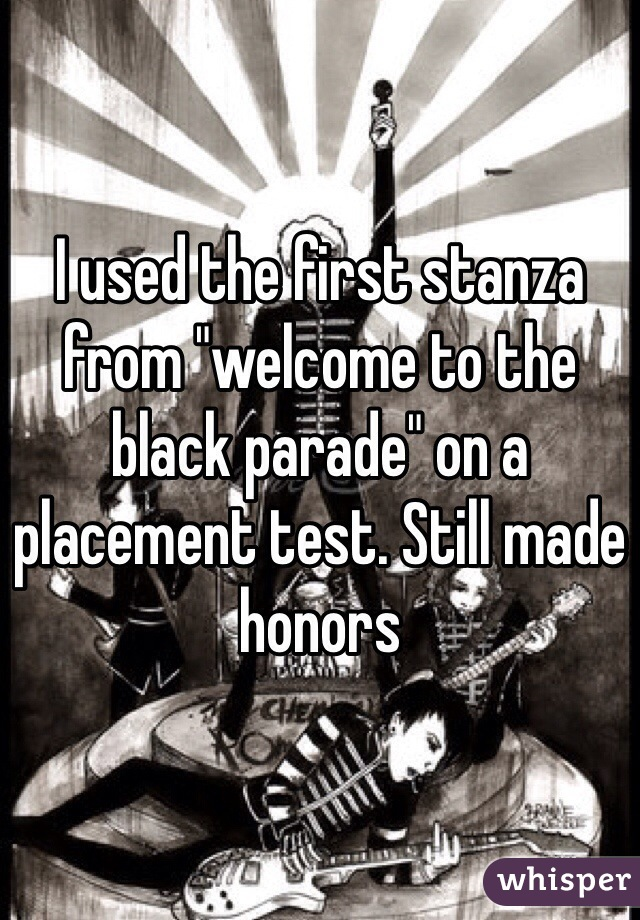 "I used the first stanza from ""welcome to the black parade"" on a placement test. Still made honors"