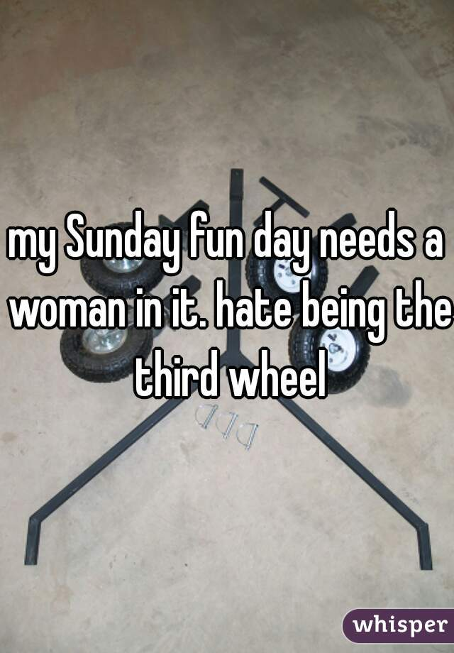 my Sunday fun day needs a woman in it. hate being the third wheel
