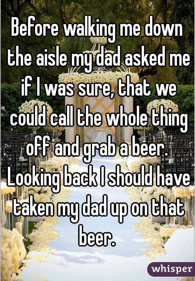 Before walking me down the aisle my dad asked me if I was sure, that we could call the whole thing off and grab a beer.  Looking back I should have taken my dad up on that beer.