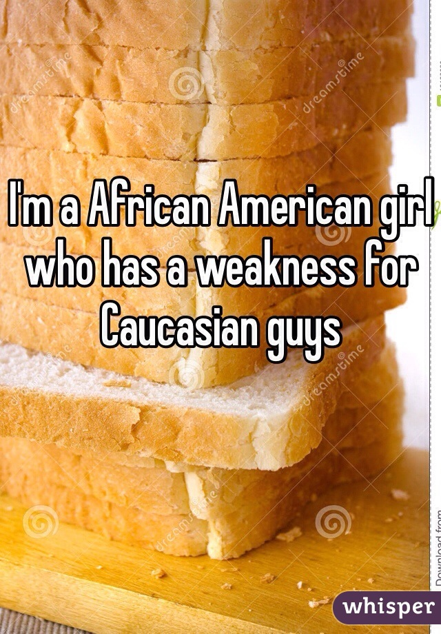 I'm a African American girl who has a weakness for Caucasian guys