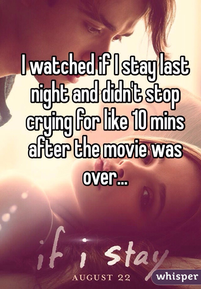 I watched if I stay last night and didn't stop crying for like 10 mins after the movie was over...