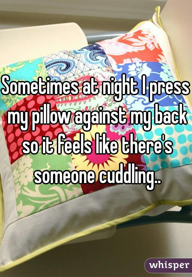 Sometimes at night I press my pillow against my back so it feels like there's someone cuddling..