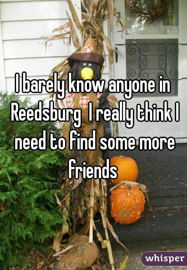 I barely know anyone in Reedsburg  I really think I need to find some more friends