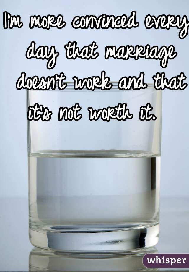 I'm more convinced every day that marriage doesn't work and that it's not worth it.