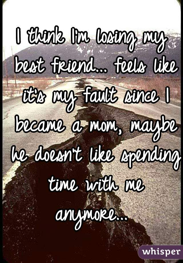 I think I'm losing my best friend... feels like it's my fault since I became a mom, maybe he doesn't like spending time with me anymore...