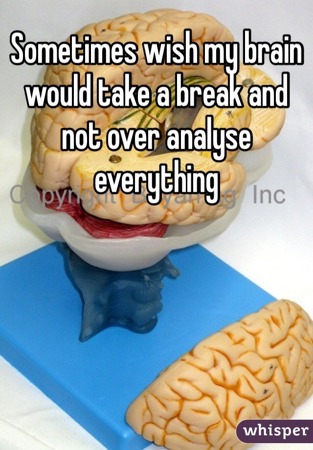 Sometimes wish my brain would take a break and not over analyse everything