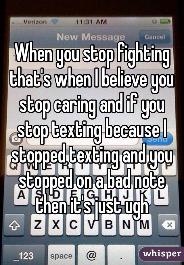 When you stop fighting that's when I believe you stop caring and if you stop texting because I stopped texting and you stopped on a bad note then it's just ugh