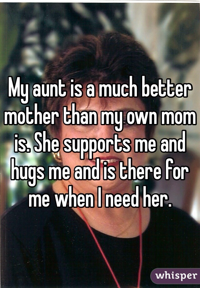 My aunt is a much better mother than my own mom is. She supports me and hugs me and is there for me when I need her.