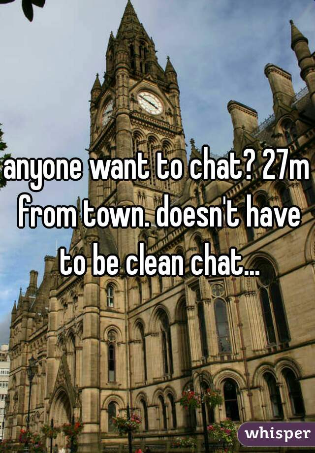 anyone want to chat? 27m from town. doesn't have to be clean chat...