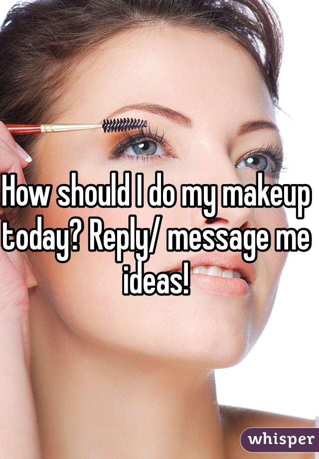 How should I do my makeup today? Reply/ message me ideas!