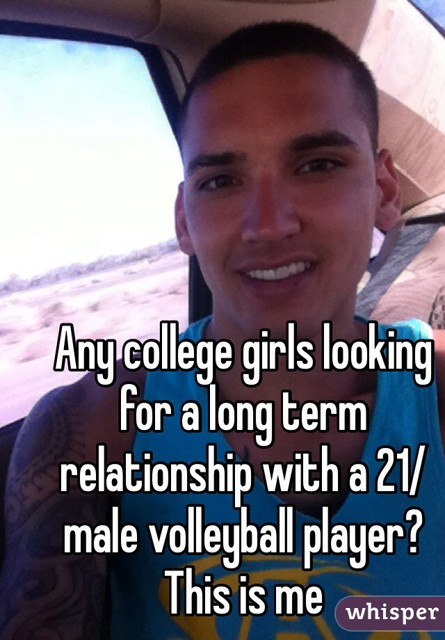 Any college girls looking for a long term relationship with a 21/male volleyball player? This is me