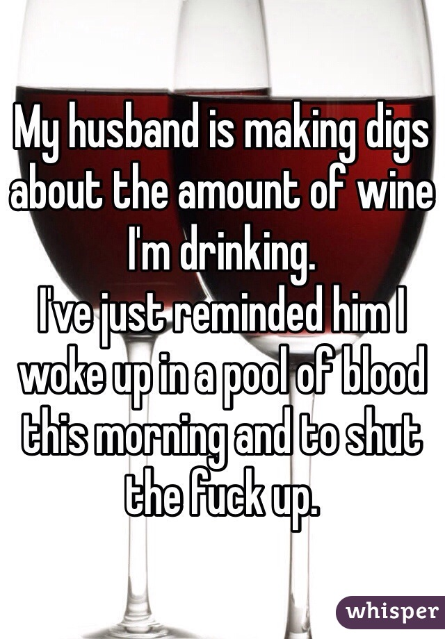 My husband is making digs about the amount of wine I'm drinking.  I've just reminded him I woke up in a pool of blood this morning and to shut the fuck up.